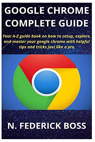 GOOGLE CHROME COMPLETE GUIDE: Your A-Z guide book on how to setup, explore, and master your google chrome with helpful tips and tricks just like a pro