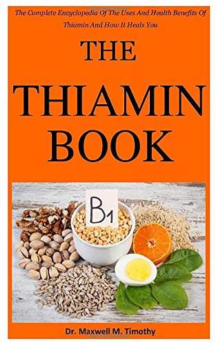The Thiamin Book: The Complete Encyclopedia Of The Uses And Health Benefits Of Thiamin And How It Heals You